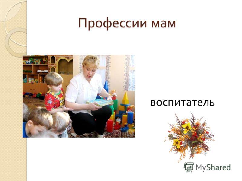 Профессии мам Профессии мам воспитатель