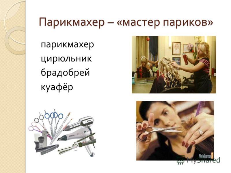 Парикмахер – « мастер париков » парикмахер цирюльник брадобрей куафёр