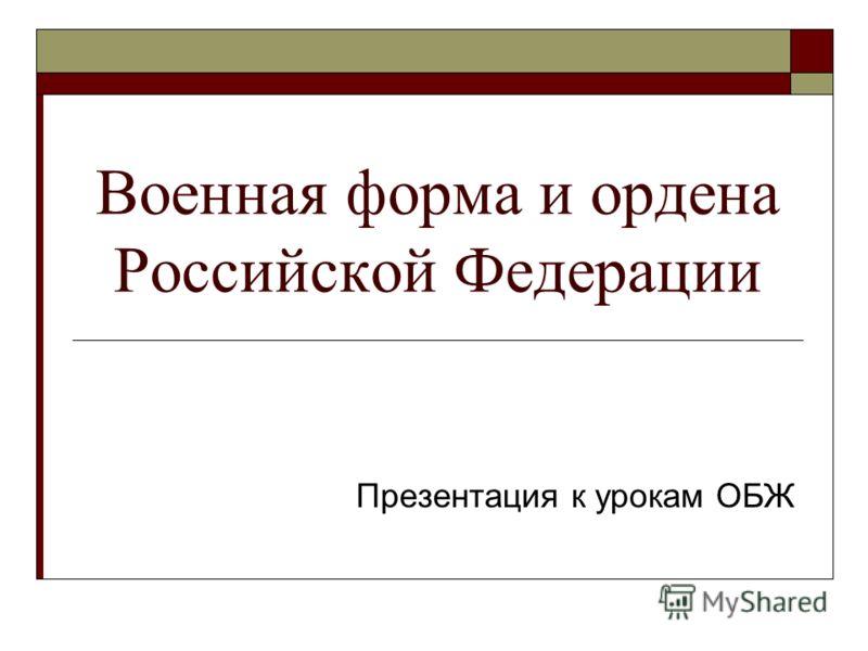 Военная форма и ордена Российской Федерации Презентация к урокам ОБЖ