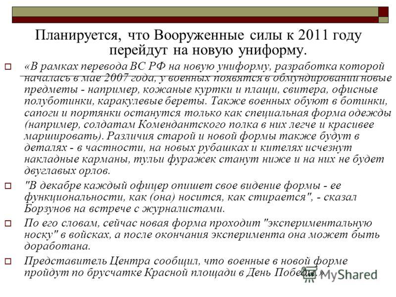 Планируется, что Вооруженные силы к 2011 году перейдут на новую униформу. «В рамках перевода ВС РФ на новую униформу, разработка которой началась в мае 2007 года, у военных появятся в обмундировании новые предметы - например, кожаные куртки и плащи,