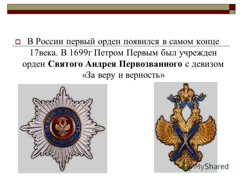 В России первый орден появился в самом конце 17века. В 1699г Петром Первым был учрежден орден Святого Андрея Первозванного с девизом «За веру и верность»