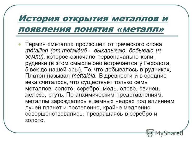 История открытия металлов и появления понятия «металл» Термин «металл» произошел от греческого слова métallion (от metalléüõ – выкапываю, добываю из земли), которое означало первоначально копи, рудники (в этом смысле оно встречается у Геродота, 5 век