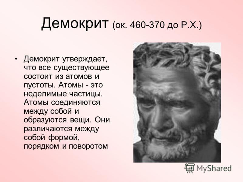 Демокрит (ок. 460-370 до Р.Х.) Демокрит утверждает, что все существующее состоит из атомов и пустоты. Атомы - это неделимые частицы. Атомы соединяются между собой и образуются вещи. Они различаются между собой формой, порядком и поворотом
