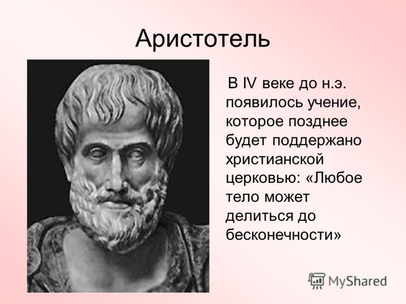 Аристотель В IV веке до н.э. появилось учение, которое позднее будет поддержано христианской церковью: «Любое тело может делиться до бесконечности»