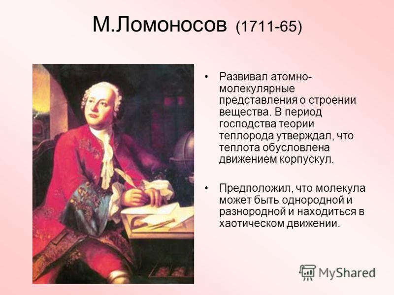 М.Ломоносов (1711-65) Развивал атомно- молекулярные представления о строении вещества. В период господства теории теплорода утверждал, что теплота обусловлена движением корпускул. Предположил, что молекула может быть однородной и разнородной и находи