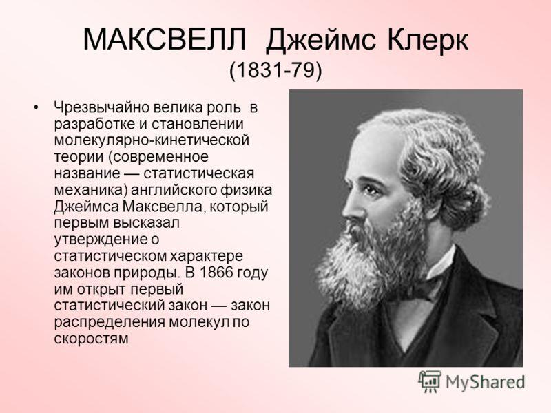 МАКСВЕЛЛ Джеймс Клерк (1831-79) Чрезвычайно велика роль в разработке и становлении молекулярно-кинетической теории (современное название статистическая механика) английского физика Джеймса Максвелла, который первым высказал утверждение о статистическ