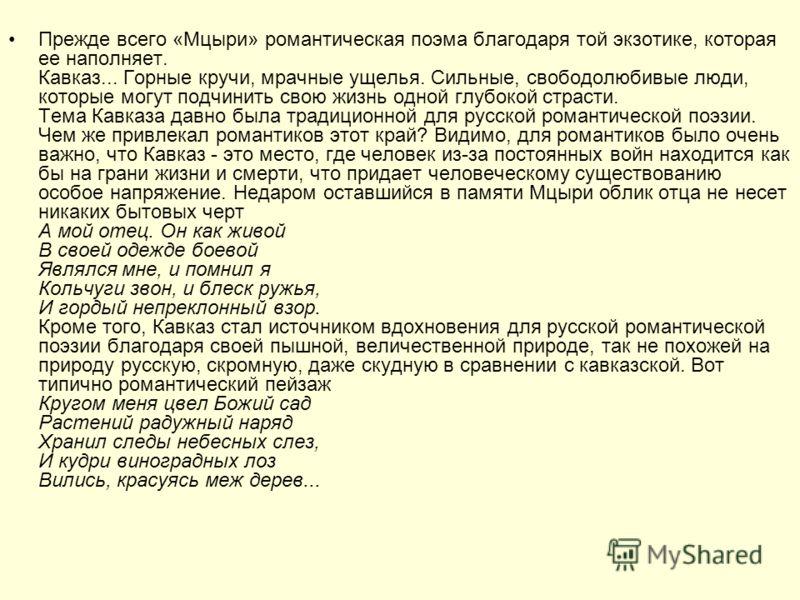 Прежде всего «Мцыри» романтическая поэма благодаря той экзотике, которая ее наполняет. Кавказ... Горные кручи, мрачные ущелья. Сильные, свободолюбивые люди, которые могут подчинить свою жизнь одной глубокой страсти. Тема Кавказа давно была традиционн