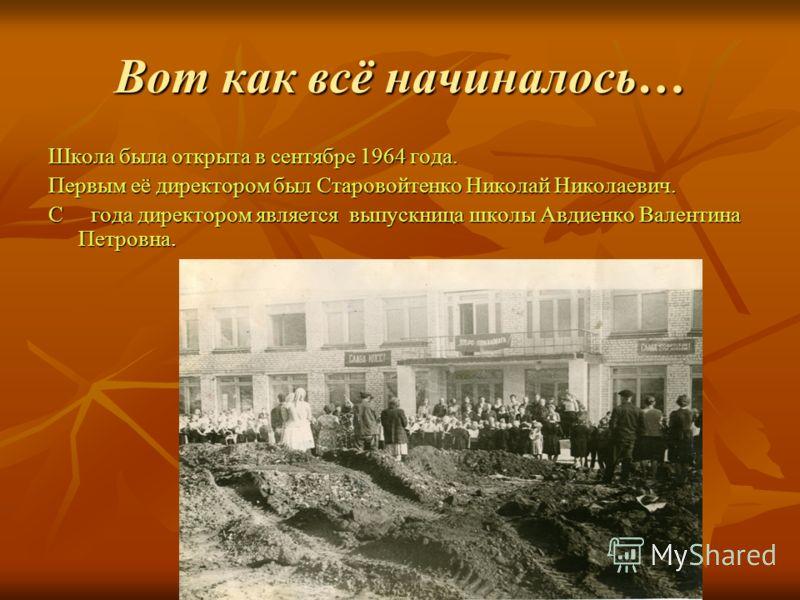 Вот как всё начиналось… Школа была открыта в сентябре 1964 года. Первым её директором был Старовойтенко Николай Николаевич. С года директором является выпускница школы Авдиенко Валентина Петровна.