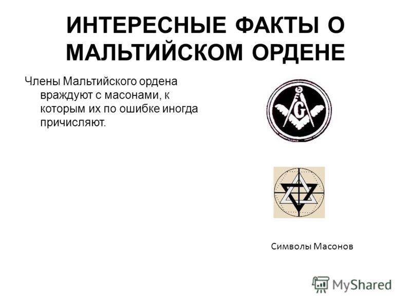 ИНТЕРЕСНЫЕ ФАКТЫ О МАЛЬТИЙСКОМ ОРДЕНЕ Члены Мальтийского ордена враждуют с масонами, к которым их по ошибке иногда причисляют. Символы Масонов