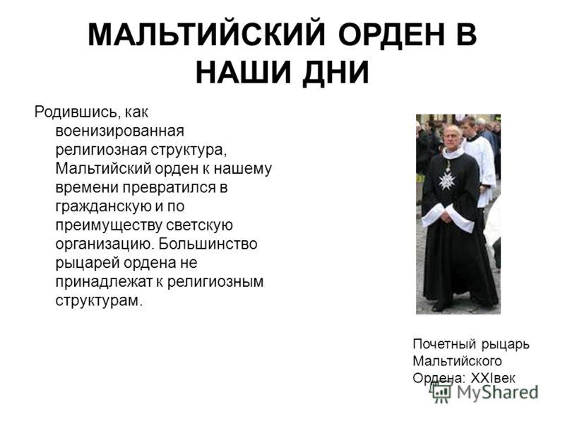 МАЛЬТИЙСКИЙ ОРДЕН В НАШИ ДНИ Родившись, как военизированная религиозная структура, Мальтийский орден к нашему времени превратился в гражданскую и по преимуществу светскую организацию. Большинство рыцарей ордена не принадлежат к религиозным структурам