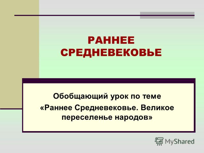 РАННЕЕ СРЕДНЕВЕКОВЬЕ Обобщающий урок по теме «Раннее Средневековье. Великое переселенье народов»