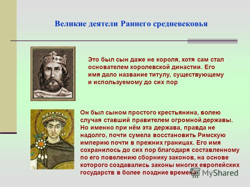 Великие деятели Раннего средневековья Это был сын даже не короля, хотя сам стал основателем королевской династии. Его имя дало название титулу, существующему и используемому до сих пор Он был сыном простого крестьянина, волею случая ставший правителе