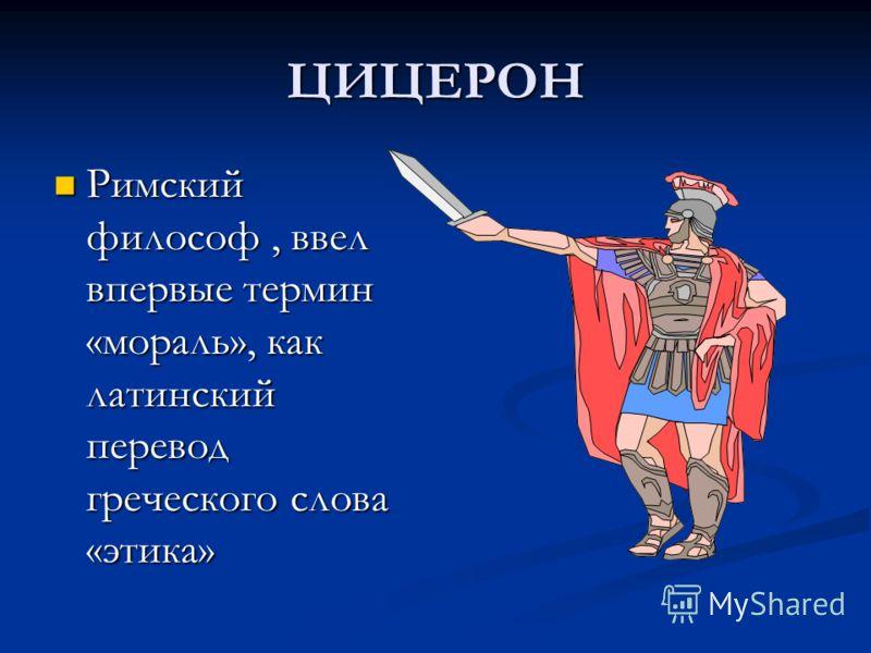 ЦИЦЕРОН Римский философ, ввел впервые термин «мораль», как латинский перевод греческого слова «этика»