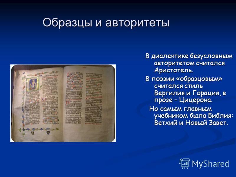 Образцы и авторитеты В диалектике безусловным авторитетом считался Аристотель. В поэзии «образцовым» считался стиль Вергилия и Горация, в прозе – Цицерона. Но самым главным учебником была Библия: Ветхий и Новый Завет. Но самым главным учебником была