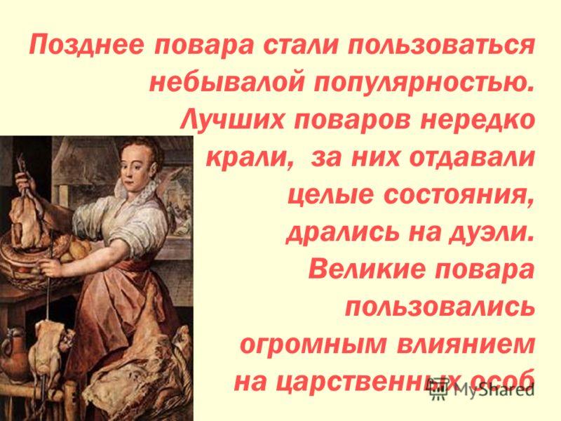 Позднее повара стали пользоваться небывалой популярностью. Лучших поваров нередко крали, за них отдавали целые состояния, дрались на дуэли. Великие повара пользовались огромным влиянием на царственных особ