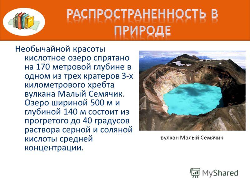 Необычайной красоты кислотное озеро спрятано на 170 метровой глубине в одном из трех кратеров 3-х километрового хребта вулкана Малый Семячик. Озеро шириной 500 м и глубиной 140 м состоит из прогретого до 40 градусов раствора серной и соляной кислоты
