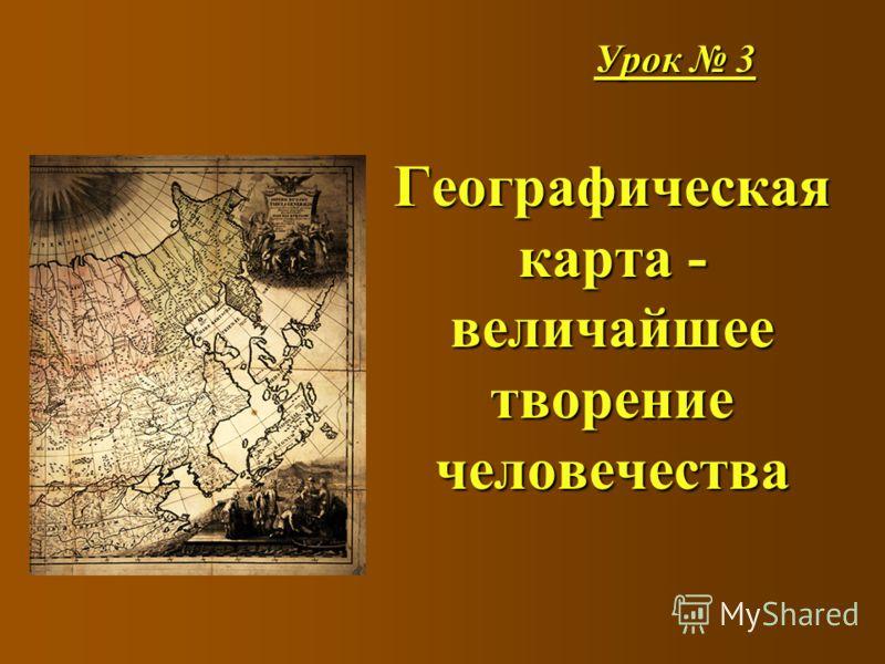Урок 3 Географическая карта - величайшее творение человечества