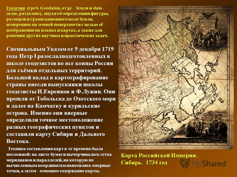 Карта Российской Империи. Сибирь. 1734 год Геодезия (греч. Geodaisia, от ge - Земля и daio - делю, разделяю), наука об определении фигуры, размеров и гравитационного поля Земли, измерениях на земной поверхности с целью её изображения на планах и карт