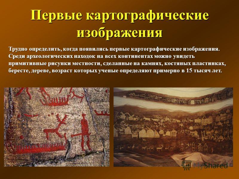 Первые картографические изображения Трудно определить, когда появились первые картографические изображения. Среди археологических находок на всех континентах можно увидеть примитивные рисунки местности, сделанные на камнях, костяных пластинках, берес
