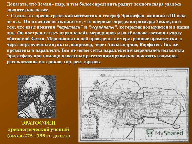 ЭРАТОСФЕН древнегреческий ученый (около 275 - 195 гг. до н.э.) Доказать, что Земля - шар, и тем более определить радиус земного шара удалось значительно позже. Сделал это древнегреческий математик и географ Эратосфен, живший в III веке до н.э.. Он из