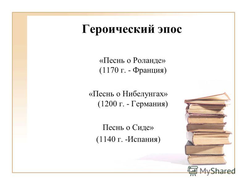 Героический эпос «Песнь о Роланде» (1170 г. - Франция) «Песнь о Нибелунгах» (1200 г. - Германия) Песнь о Сиде» (1140 г. -Испания)