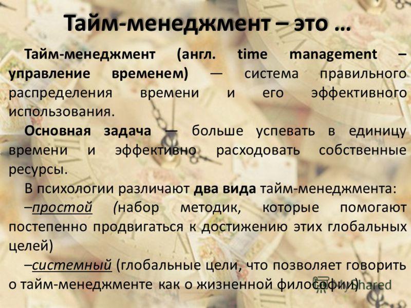 Тайм-менеджмент – это … Тайм-менеджмент (англ. time management – управление временем) система правильного распределения времени и его эффективного использования. Основная задача больше успевать в единицу времени и эффективно расходовать собственные р