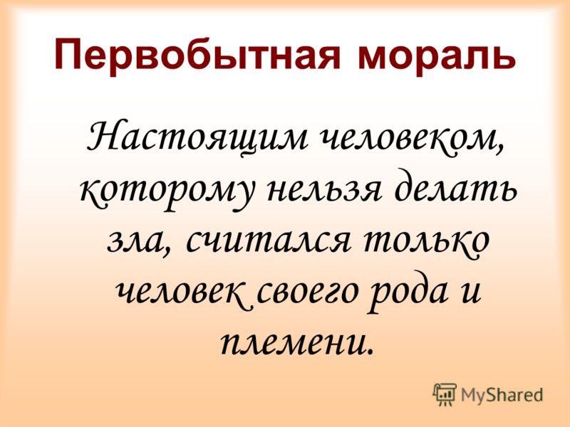 Первобытная мораль Настоящим человеком, которому нельзя делать зла, считался только человек своего рода и племени.