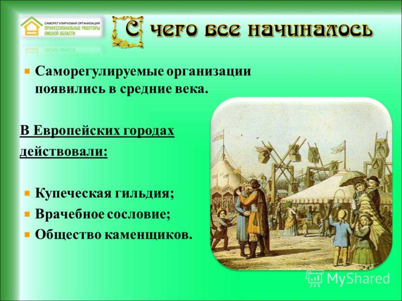 Саморегулируемые организации появились в средние века. В Европейских городах действовали: Купеческая гильдия; Врачебное сословие; Общество каменщиков.