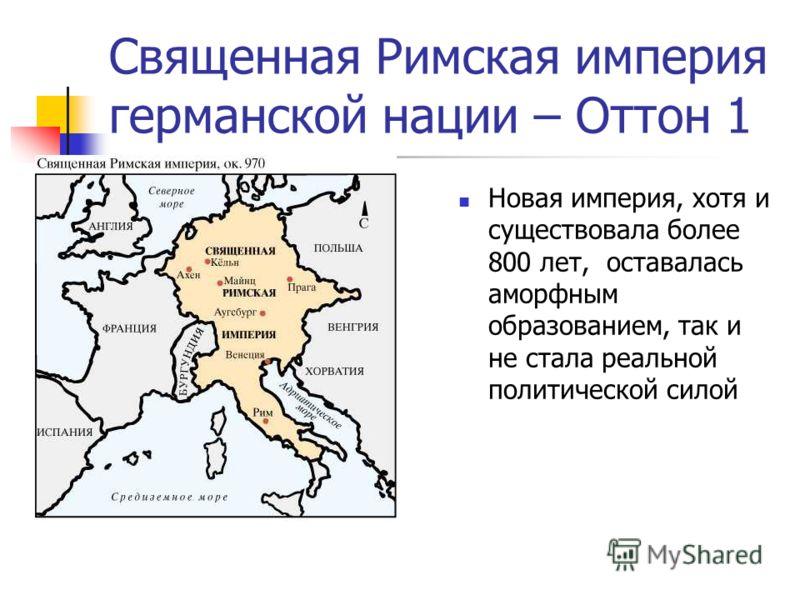 Священная Римская империя германской нации – Оттон 1 Новая империя, хотя и существовала более 800 лет, оставалась аморфным образованием, так и не стала реальной политической силой