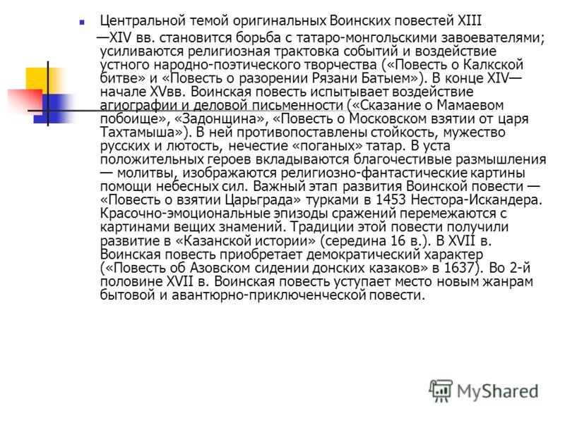 Центральной темой оригинальных Воинских повестей XIII XIV вв. становится борьба с татаро-монгольскими завоевателями; усиливаются религиозная трактовка событий и воздействие устного народно-поэтического творчества («Повесть о Калкской битве» и «Повест
