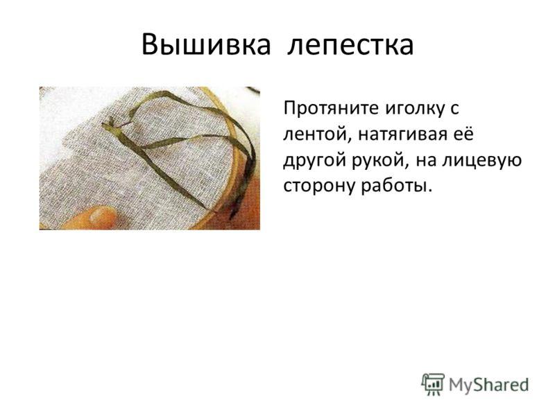 Вышивка лепестка Протяните иголку с лентой, натягивая её другой рукой, на лицевую сторону работы.