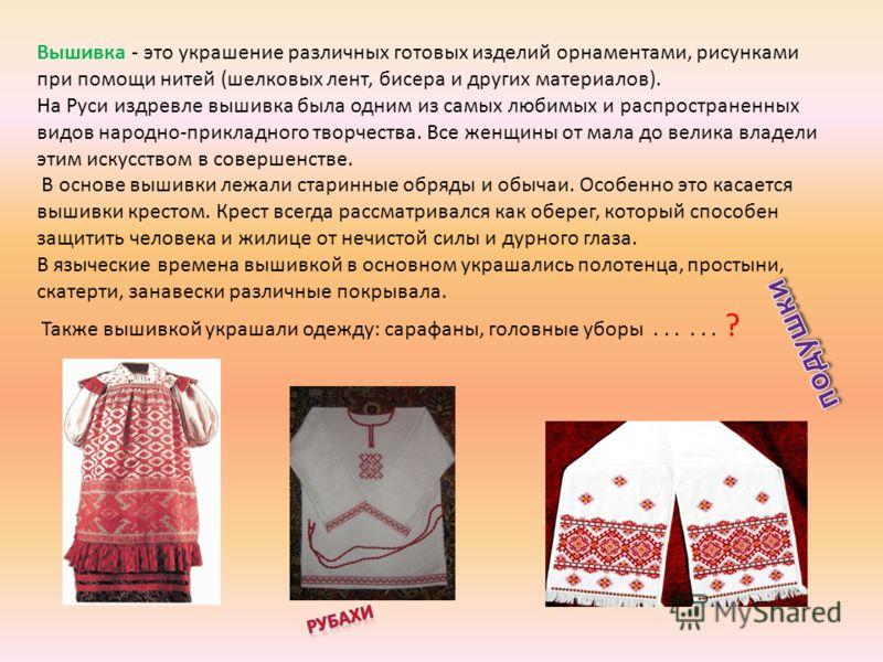 Вышивка - это украшение различных готовых изделий орнаментами, рисунками при помощи нитей (шелковых лент, бисера и других материалов). На Руси издревле вышивка была одним из самых любимых и распространенных видов народно-прикладного творчества. Все ж
