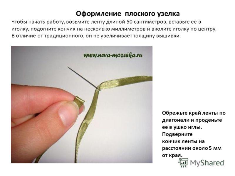 Оформление плоского узелка Чтобы начать работу, возьмите ленту длиной 50 сантиметров, вставьте её в иголку, подогните кончик на несколько миллиметров и вколите иголку по центру. В отличие от традиционного, он не увеличивает толщину вышивки. Обрежьте