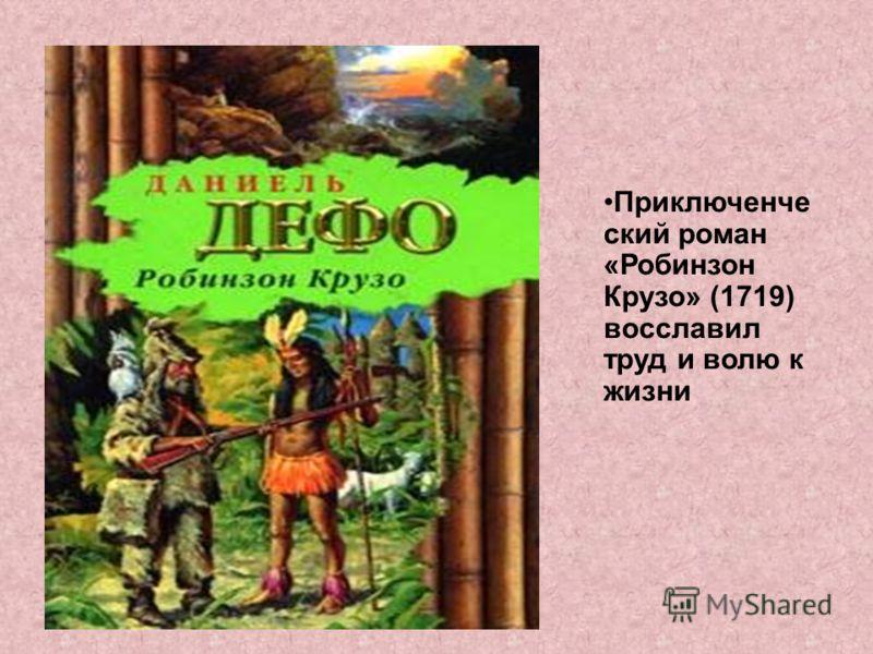 Приключенче ский роман «Робинзон Крузо» (1719) восславил труд и волю к жизни