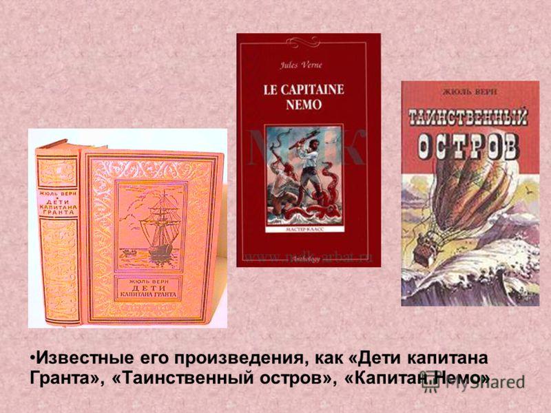 Известные его произведения, как «Дети капитана Гранта», «Таинственный остров», «Капитан Немо»