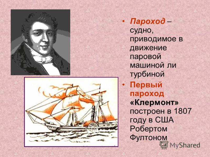 Пароход – судно, приводимое в движение паровой машиной ли турбиной Первый пароход «Клермонт» построен в 1807 году в США Робертом Фултоном