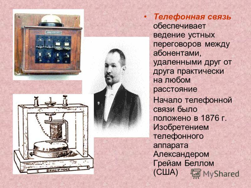 Телефонная связь обеспечивает ведение устных переговоров между абонентами, удаленными друг от друга практически на любом расстояние Начало телефонной связи было положено в 1876 г. Изобретением телефонного аппарата Александером Грейам Беллом (США)