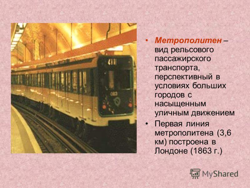 Метрополитен – вид рельсового пассажирского транспорта, перспективный в условиях больших городов с насыщенным уличным движением Первая линия метрополитена (3,6 км) построена в Лондоне (1863 г.)