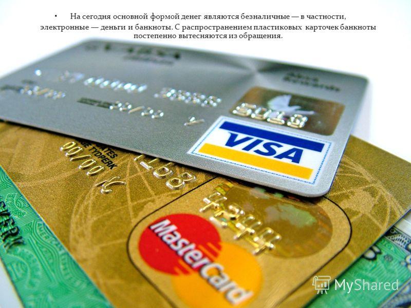 На сегодня основной формой денег являются безналичные в частности, электронные деньги и банкноты. С распространением пластиковых карточек банкноты постепенно вытесняются из обращения.