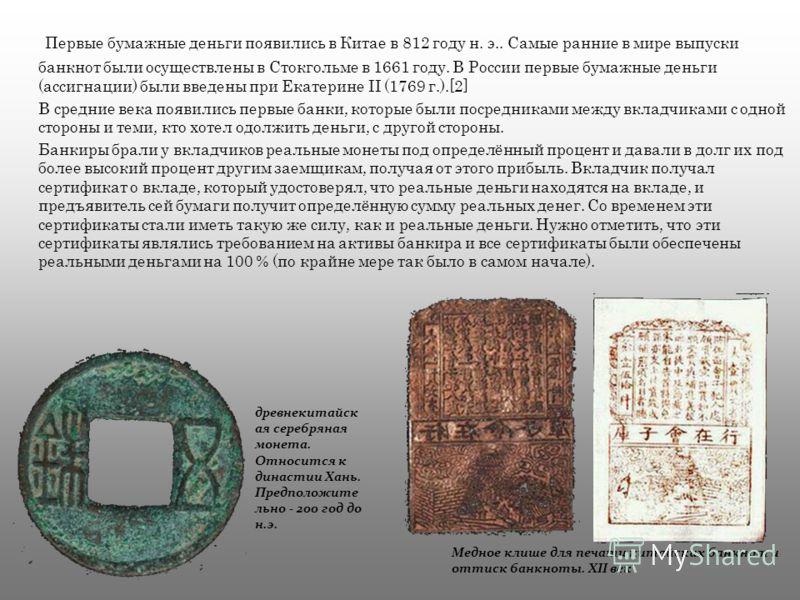 Первые бумажные деньги появились в Китае в 812 году н. э.. Самые ранние в мире выпуски банкнот были осуществлены в Стокгольме в 1661 году. В России первые бумажные деньги (ассигнации) были введены при Екатерине II (1769 г.).[2] В средние века появили