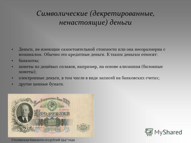 Символические (декретированные, ненастоящие) деньги Деньги, не имеющие самостоятельной стоимости или она несоразмерна с номиналом. Обычно это кредитные деньги. К таким деньгам относят: банкноты; монеты из дешёвых сплавов, например, на основе алюминия