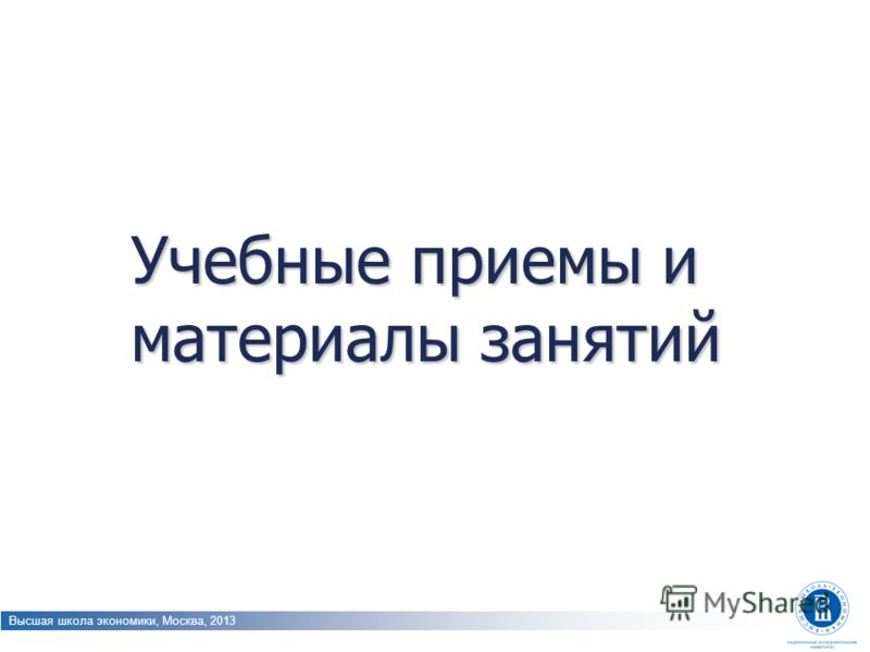 Высшая школа экономики, Москва, 2013 Учебные приемы и материалы занятий