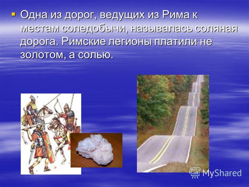 Одна из дорог, ведущих из Рима к местам соледобычи, называлась соляная дорога. Римские легионы платили не золотом, а солью. Одна из дорог, ведущих из Рима к местам соледобычи, называлась соляная дорога. Римские легионы платили не золотом, а солью.
