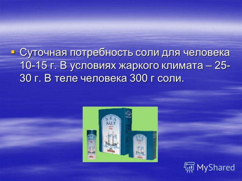 Суточная потребность соли для человека 10-15 г. В условиях жаркого климата – 25- 30 г. В теле человека 300 г соли. Суточная потребность соли для человека 10-15 г. В условиях жаркого климата – 25- 30 г. В теле человека 300 г соли.