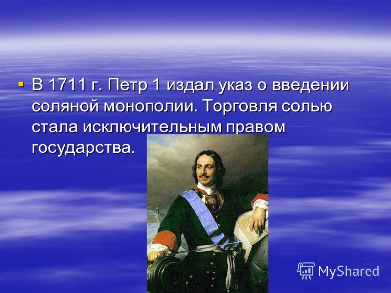 В 1711 г. Петр 1 издал указ о введении соляной монополии. Торговля солью стала исключительным правом государства. В 1711 г. Петр 1 издал указ о введении соляной монополии. Торговля солью стала исключительным правом государства.