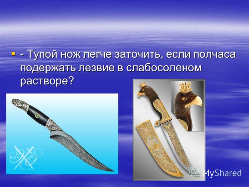 - Тупой нож легче заточить, если полчаса подержать лезвие в слабосоленом растворе? - Тупой нож легче заточить, если полчаса подержать лезвие в слабосоленом растворе?