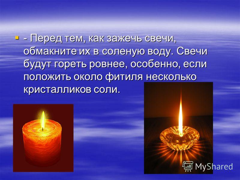 - Перед тем, как зажечь свечи, обмакните их в соленую воду. Свечи будут гореть ровнее, особенно, если положить около фитиля несколько кристалликов соли. - Перед тем, как зажечь свечи, обмакните их в соленую воду. Свечи будут гореть ровнее, особенно,