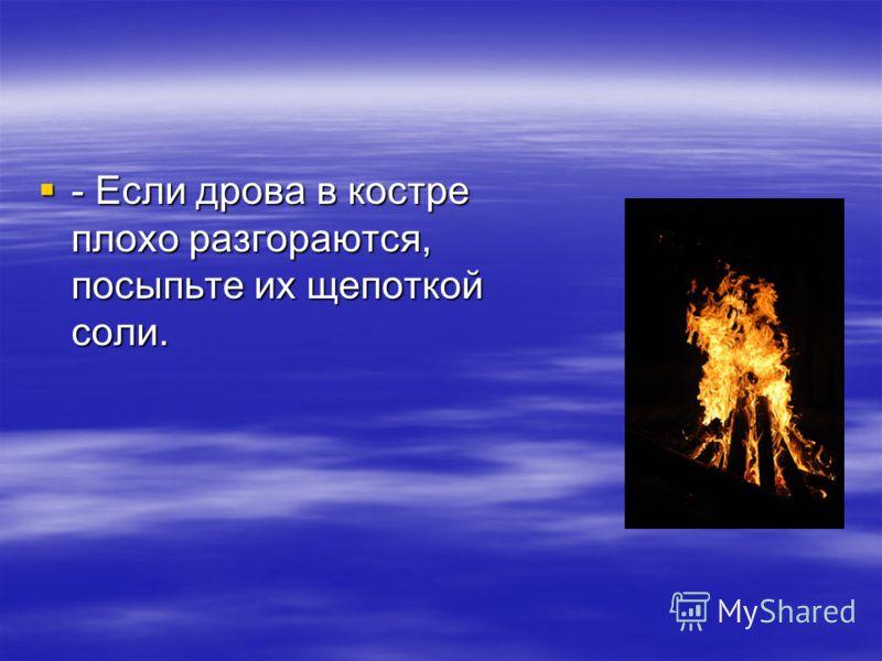 - Если дрова в костре плохо разгораются, посыпьте их щепоткой соли. - Если дрова в костре плохо разгораются, посыпьте их щепоткой соли.