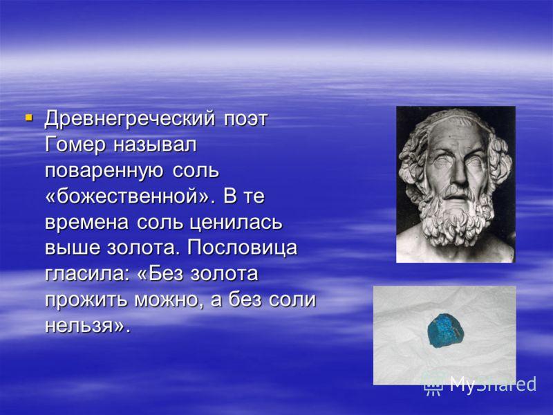 Древнегреческий поэт Гомер называл поваренную соль «божественной». В те времена соль ценилась выше золота. Пословица гласила: «Без золота прожить можно, а без соли нельзя». Древнегреческий поэт Гомер называл поваренную соль «божественной». В те време