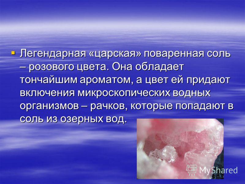 Легендарная «царская» поваренная соль – розового цвета. Она обладает тончайшим ароматом, а цвет ей придают включения микроскопических водных организмов – рачков, которые попадают в соль из озерных вод. Легендарная «царская» поваренная соль – розового